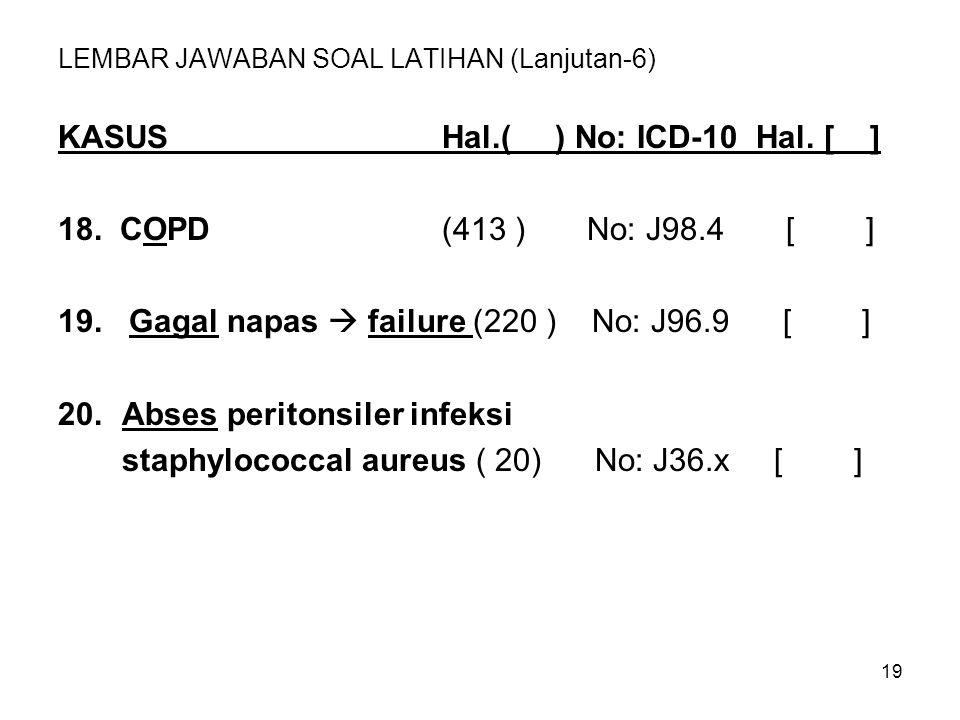 19 LEMBAR JAWABAN SOAL LATIHAN (Lanjutan-6) KASUSHal.( ) No: ICD-10 Hal. [ ] 18. COPD(413 ) No: J98.4 [ ] 19. Gagal napas  failure (220 ) No: J96.9 [