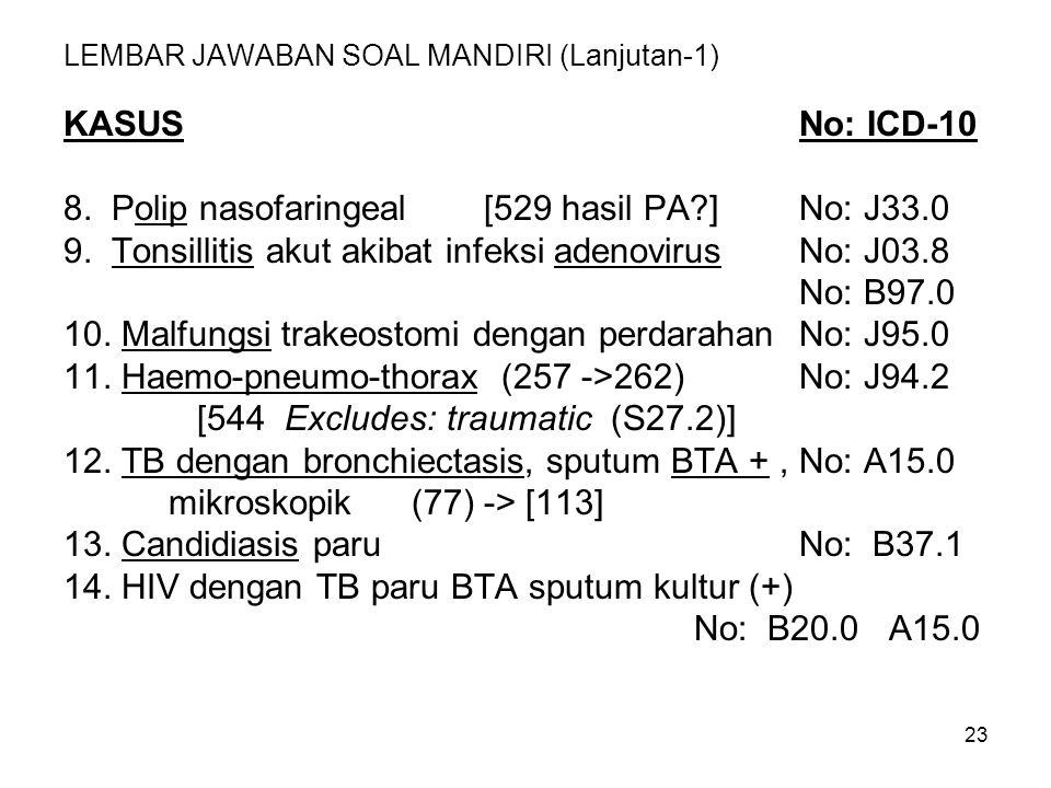 23 LEMBAR JAWABAN SOAL MANDIRI (Lanjutan-1) KASUSNo: ICD-10 8. Polip nasofaringeal[529 hasil PA?]No: J33.0 9. Tonsillitis akut akibat infeksi adenovir