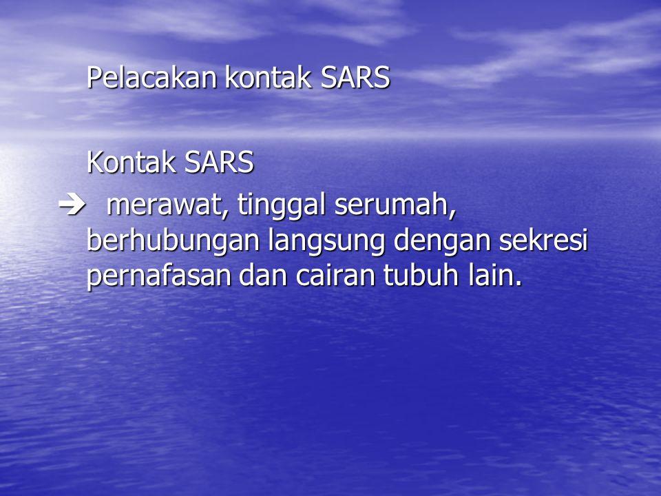 Pelacakan kontak SARS Kontak SARS  merawat, tinggal serumah, berhubungan langsung dengan sekresi pernafasan dan cairan tubuh lain.