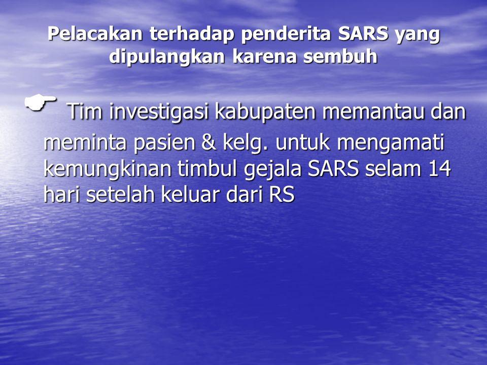Pelacakan terhadap penderita SARS yang dipulangkan karena sembuh  Tim investigasi kabupaten memantau dan meminta pasien & kelg.
