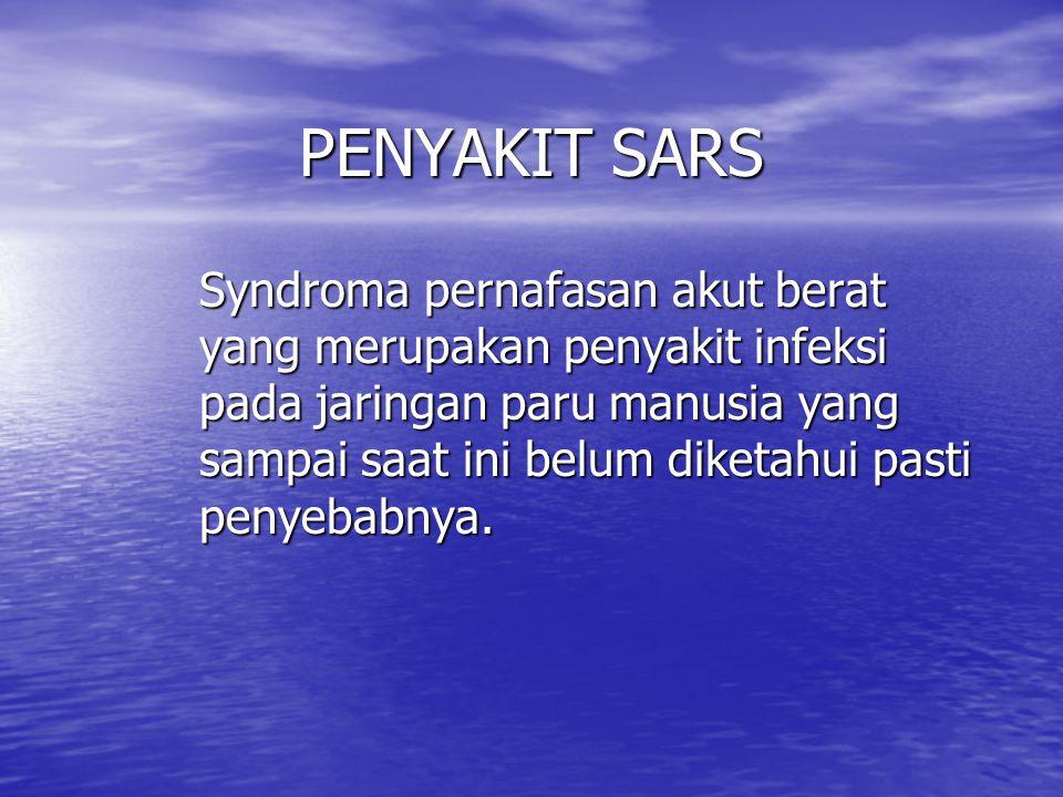 PENYAKIT SARS Syndroma pernafasan akut berat yang merupakan penyakit infeksi pada jaringan paru manusia yang sampai saat ini belum diketahui pasti penyebabnya.