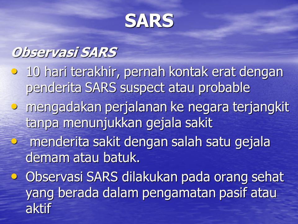SARS Observasi SARS 10 hari terakhir, pernah kontak erat dengan penderita SARS suspect atau probable 10 hari terakhir, pernah kontak erat dengan penderita SARS suspect atau probable mengadakan perjalanan ke negara terjangkit tanpa menunjukkan gejala sakit mengadakan perjalanan ke negara terjangkit tanpa menunjukkan gejala sakit menderita sakit dengan salah satu gejala demam atau batuk.