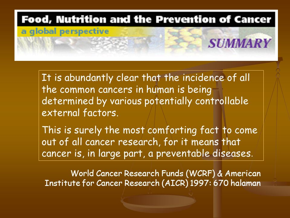 World Cancer Research Funds (WCRF) & American Institute for Cancer Research (AICR) 1997: 670 halaman It is abundantly clear that the incidence of all