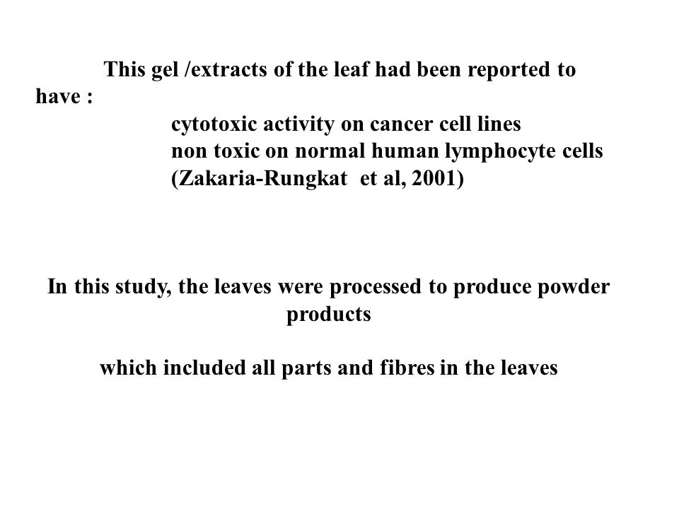 This gel /extracts of the leaf had been reported to have : cytotoxic activity on cancer cell lines non toxic on normal human lymphocyte cells (Zakaria