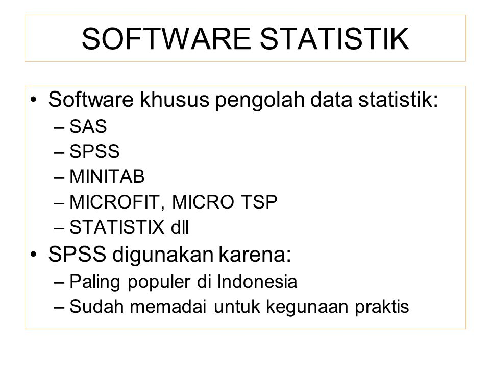 SOFTWARE STATISTIK Software khusus pengolah data statistik: –SAS –SPSS –MINITAB –MICROFIT, MICRO TSP –STATISTIX dll SPSS digunakan karena: –Paling pop