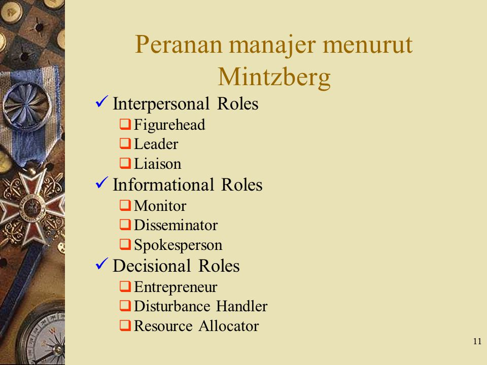11 Peranan manajer menurut Mintzberg Interpersonal Roles  Figurehead  Leader  Liaison Informational Roles  Monitor  Disseminator  Spokesperson Decisional Roles  Entrepreneur  Disturbance Handler  Resource Allocator