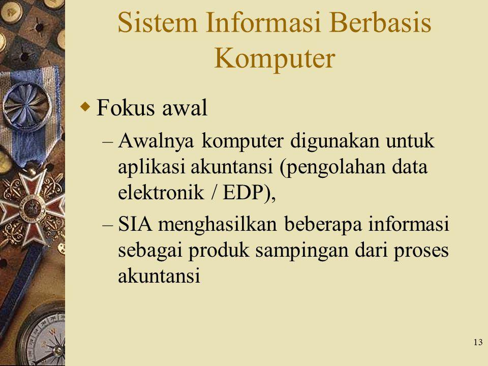 13 Sistem Informasi Berbasis Komputer  Fokus awal – Awalnya komputer digunakan untuk aplikasi akuntansi (pengolahan data elektronik / EDP), – SIA men