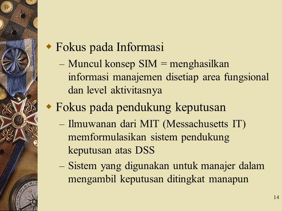 14  Fokus pada Informasi – Muncul konsep SIM = menghasilkan informasi manajemen disetiap area fungsional dan level aktivitasnya  Fokus pada pendukun
