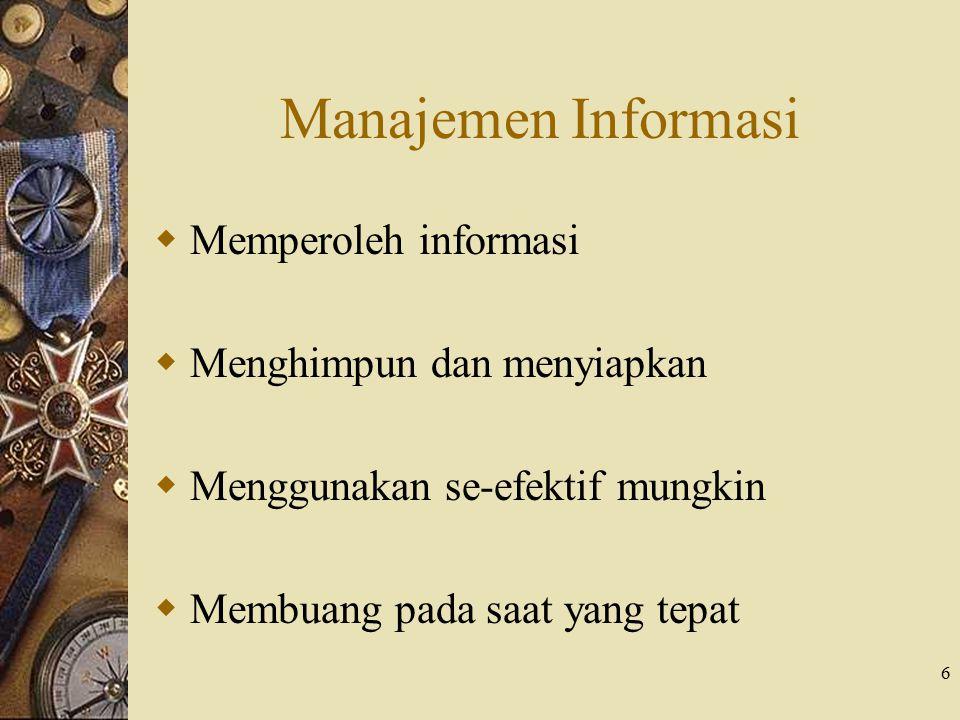 6 Manajemen Informasi  Memperoleh informasi  Menghimpun dan menyiapkan  Menggunakan se-efektif mungkin  Membuang pada saat yang tepat