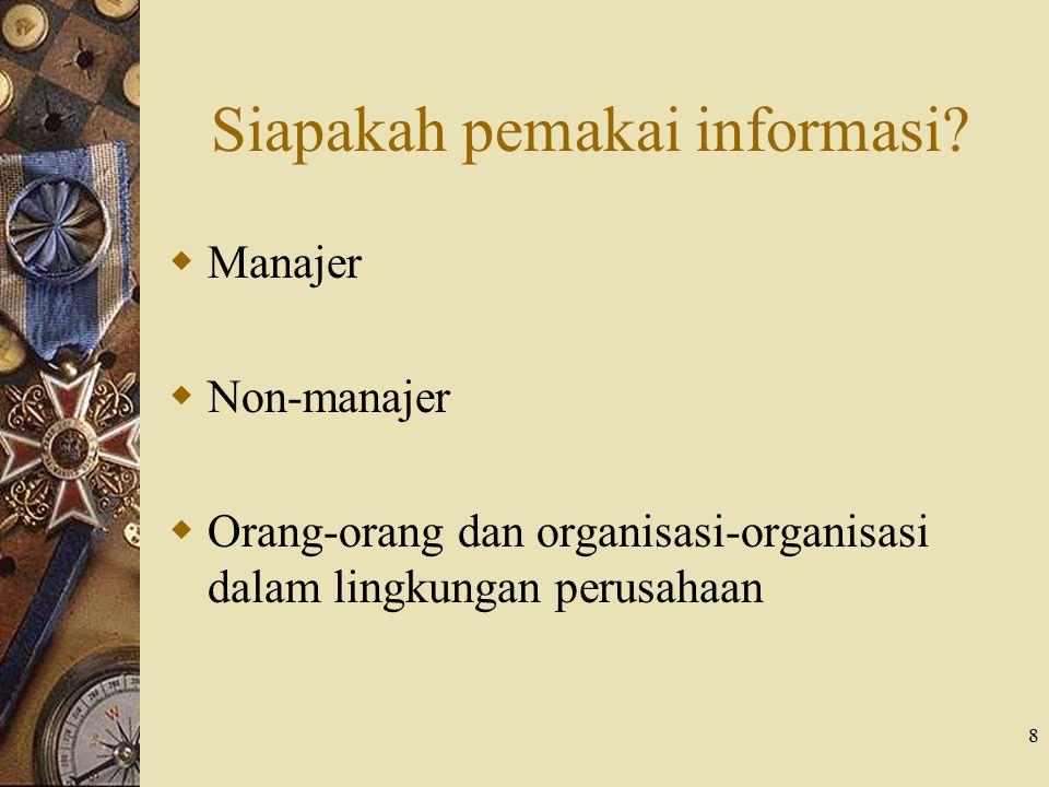 8 Siapakah pemakai informasi?  Manajer  Non-manajer  Orang-orang dan organisasi-organisasi dalam lingkungan perusahaan