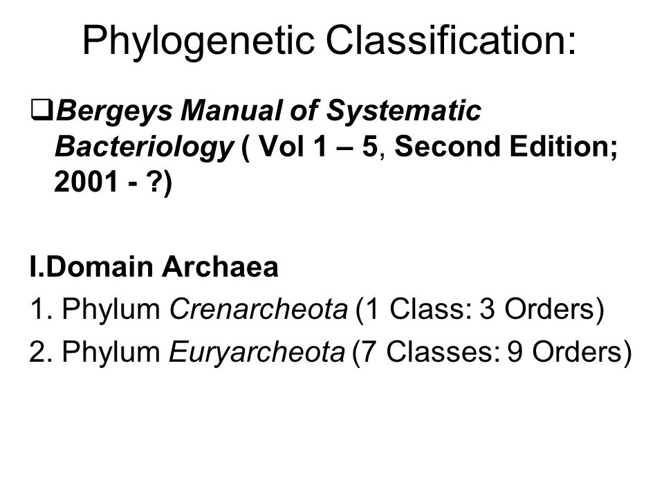 Phylogenetic Classification:  Bergeys Manual of Systematic Bacteriology ( Vol 1 – 5, Second Edition; 2001 - ?) I.Domain Archaea 1. Phylum Crenarcheot