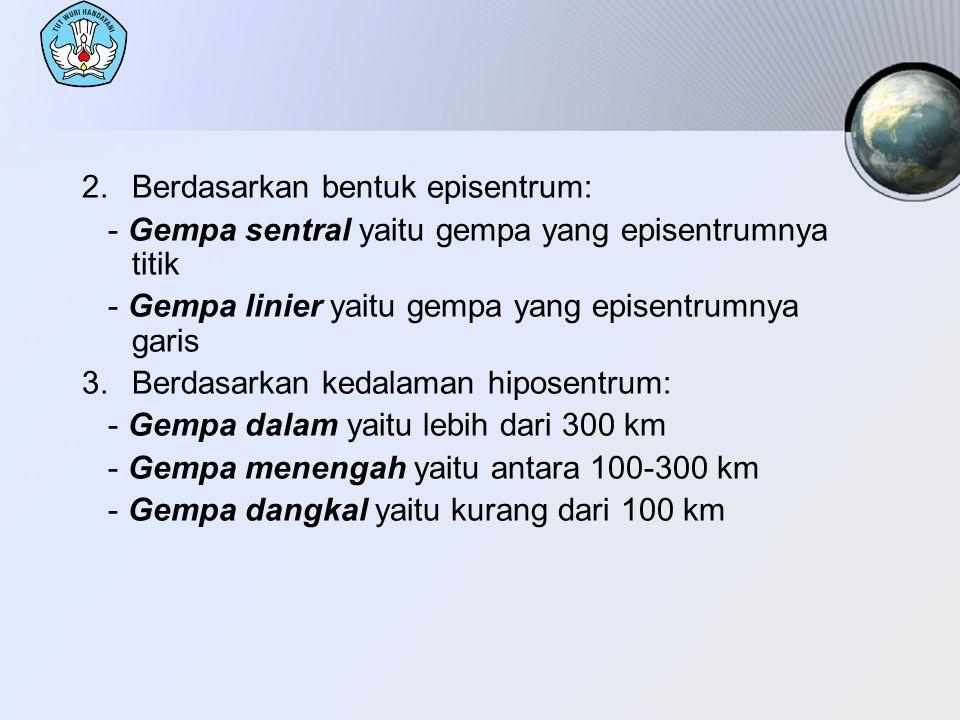 2.Berdasarkan bentuk episentrum: - Gempa sentral yaitu gempa yang episentrumnya titik - Gempa linier yaitu gempa yang episentrumnya garis 3.Berdasarka