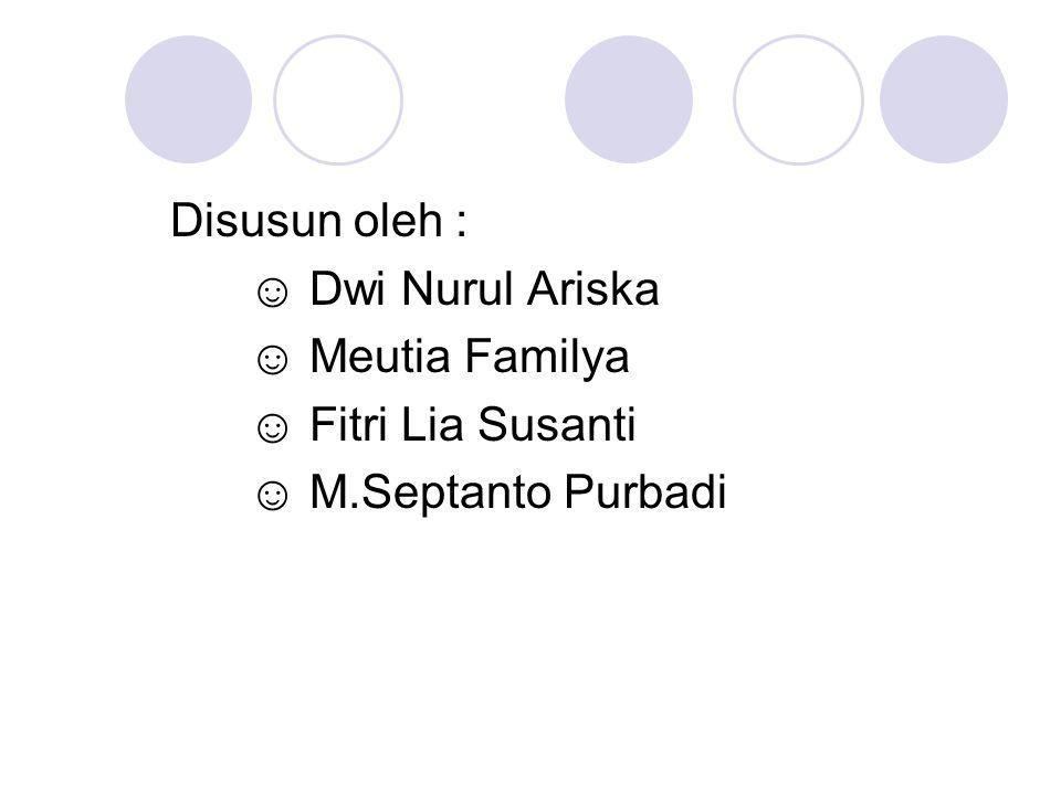 Disusun oleh : ☺ Dwi Nurul Ariska ☺ Meutia Familya ☺ Fitri Lia Susanti ☺ M.Septanto Purbadi