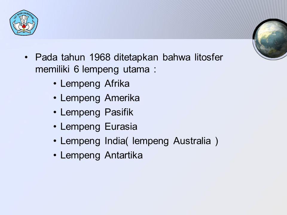Pada tahun 1968 ditetapkan bahwa litosfer memiliki 6 lempeng utama : Lempeng Afrika Lempeng Amerika Lempeng Pasifik Lempeng Eurasia Lempeng India( lem
