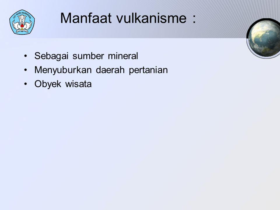 Manfaat vulkanisme : Sebagai sumber mineral Menyuburkan daerah pertanian Obyek wisata