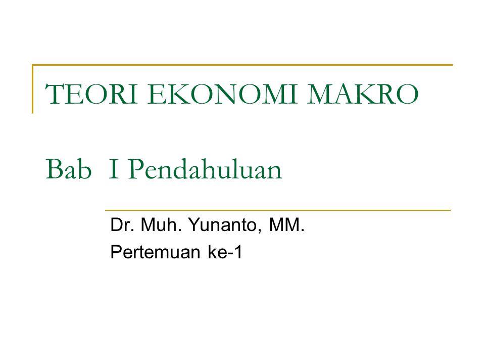 TEORI EKONOMI MAKRO Bab I Pendahuluan Dr. Muh. Yunanto, MM. Pertemuan ke-1