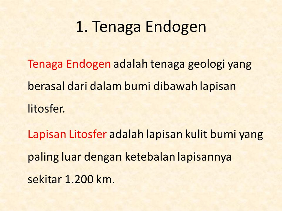 1. Tenaga Endogen Tenaga Endogen adalah tenaga geologi yang berasal dari dalam bumi dibawah lapisan litosfer. Lapisan Litosfer adalah lapisan kulit bu