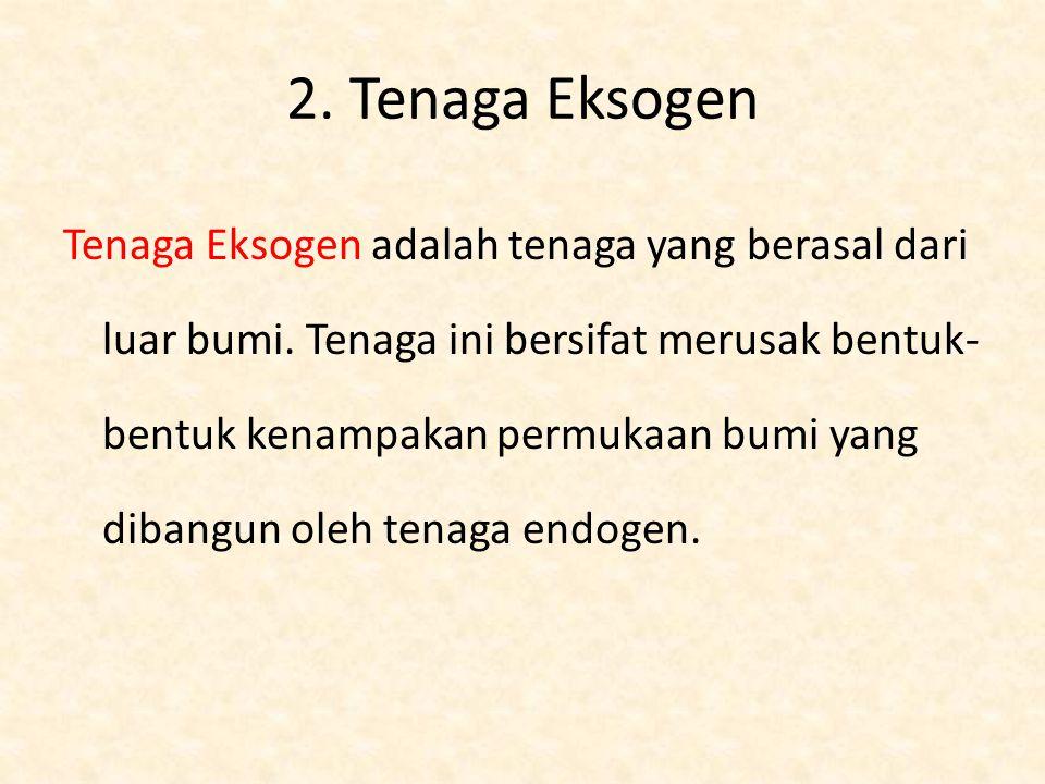 2. Tenaga Eksogen Tenaga Eksogen adalah tenaga yang berasal dari luar bumi. Tenaga ini bersifat merusak bentuk- bentuk kenampakan permukaan bumi yang
