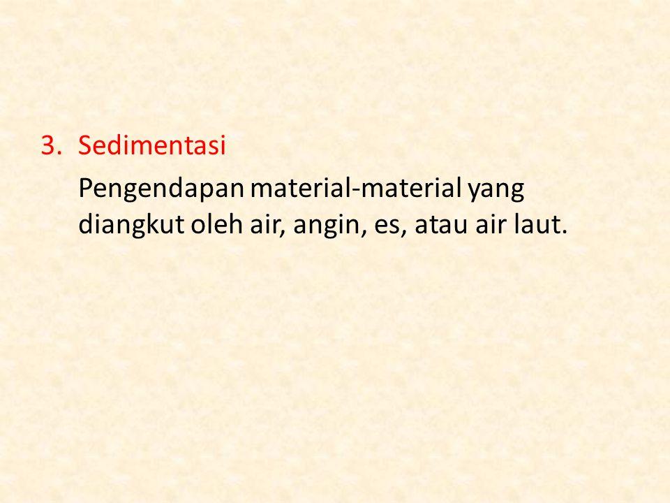 3.Sedimentasi Pengendapan material-material yang diangkut oleh air, angin, es, atau air laut.
