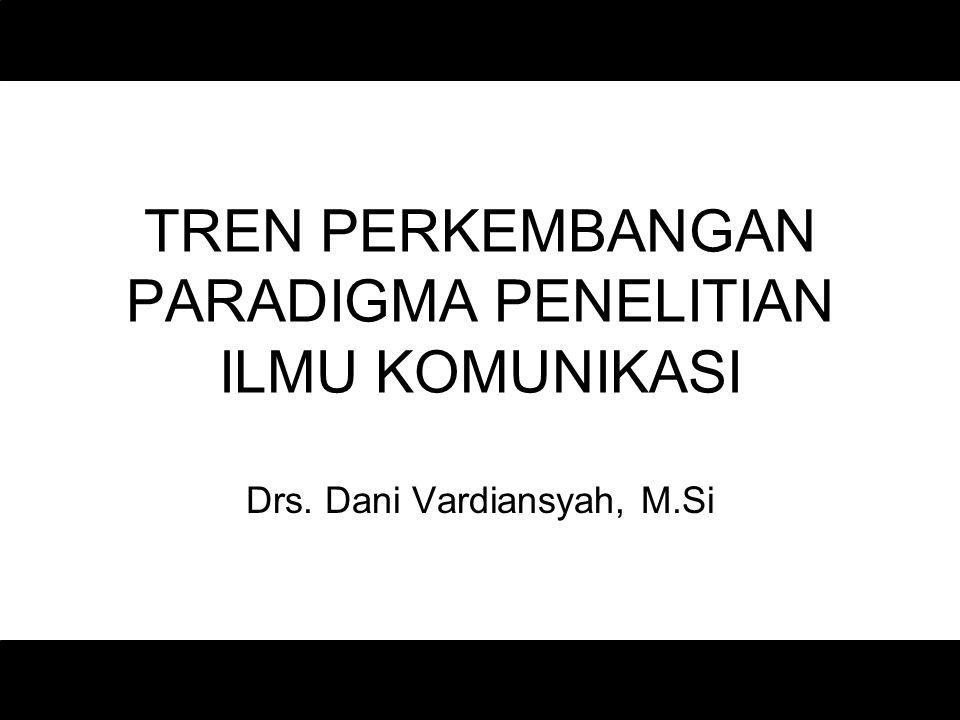 TREN PERKEMBANGAN PARADIGMA PENELITIAN ILMU KOMUNIKASI Drs. Dani Vardiansyah, M.Si