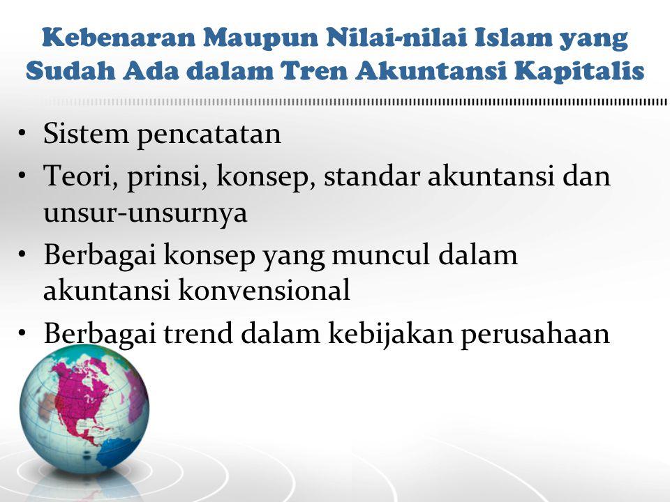 Kebenaran Maupun Nilai-nilai Islam yang Sudah Ada dalam Tren Akuntansi Kapitalis Sistem pencatatan Teori, prinsi, konsep, standar akuntansi dan unsur-