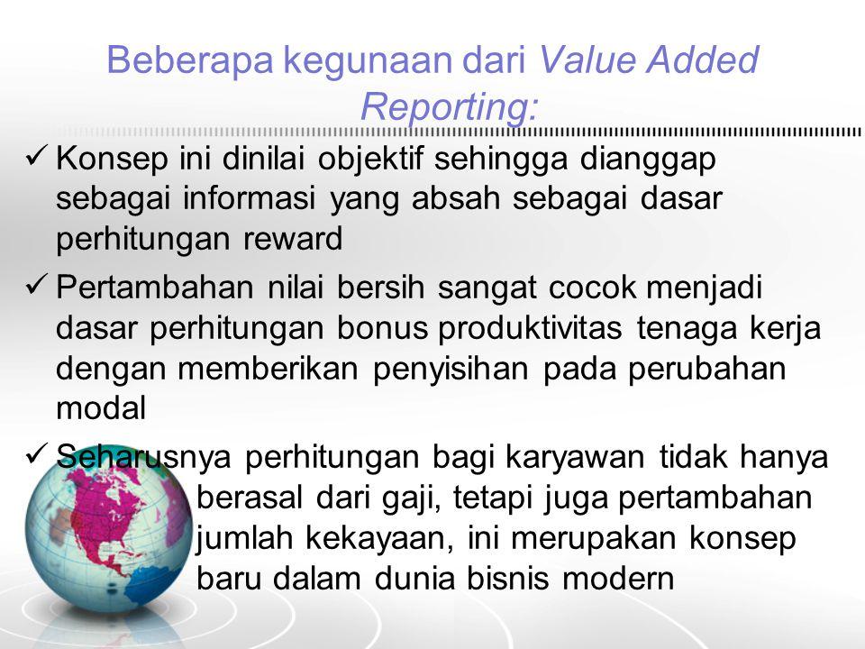 Beberapa kegunaan dari Value Added Reporting: Konsep ini dinilai objektif sehingga dianggap sebagai informasi yang absah sebagai dasar perhitungan rew