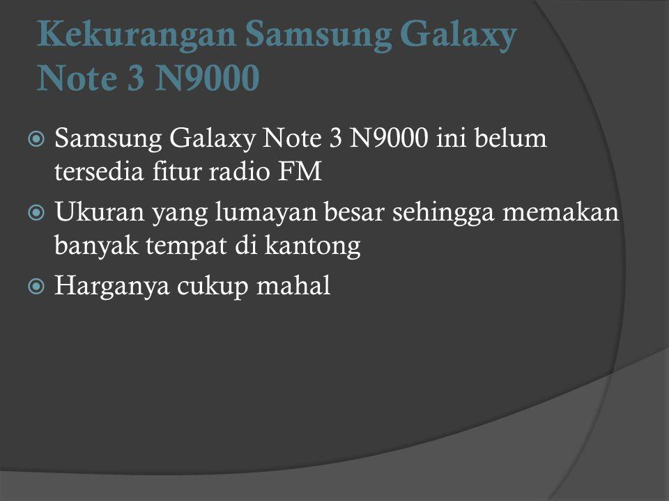 Kekurangan Samsung Galaxy Note 3 N9000  Samsung Galaxy Note 3 N9000 ini belum tersedia fitur radio FM  Ukuran yang lumayan besar sehingga memakan ba