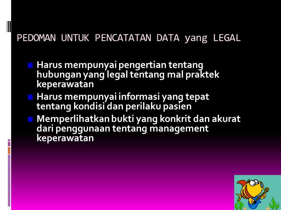 PEDOMAN UNTUK PENCATATAN DATA yang LEGAL Harus mempunyai pengertian tentang hubungan yang legal tentang mal praktek keperawatan Harus mempunyai inform