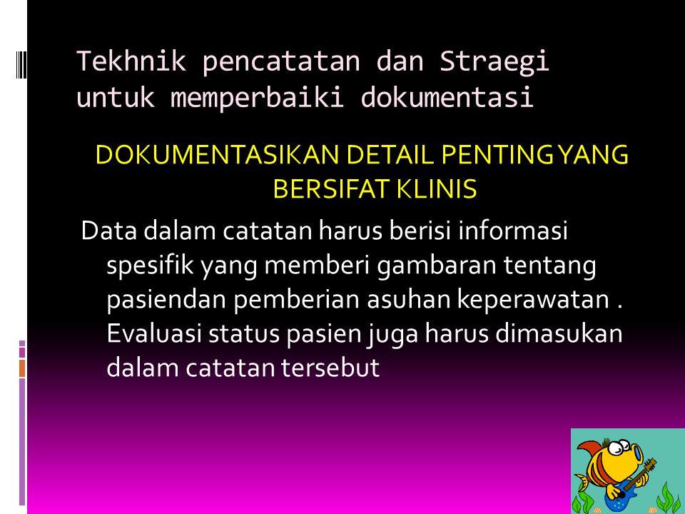 Tekhnik pencatatan dan Straegi untuk memperbaiki dokumentasi DOKUMENTASIKAN DETAIL PENTING YANG BERSIFAT KLINIS Data dalam catatan harus berisi inform