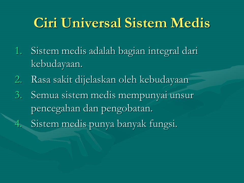 Ciri Universal Sistem Medis 1.Sistem medis adalah bagian integral dari kebudayaan. 2.Rasa sakit dijelaskan oleh kebudayaan 3.Semua sistem medis mempun