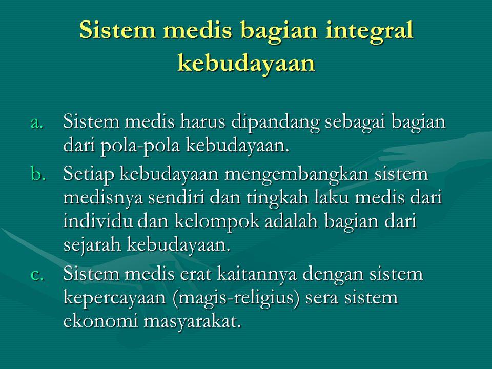 Sistem medis bagian integral kebudayaan a.Sistem medis harus dipandang sebagai bagian dari pola-pola kebudayaan. b.Setiap kebudayaan mengembangkan sis