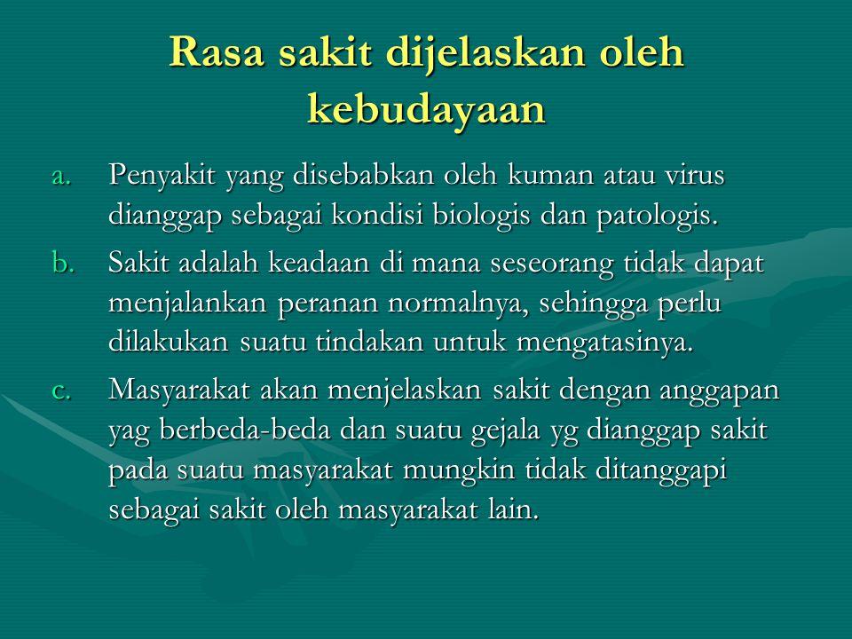 Rasa sakit dijelaskan oleh kebudayaan a.Penyakit yang disebabkan oleh kuman atau virus dianggap sebagai kondisi biologis dan patologis. b.Sakit adalah
