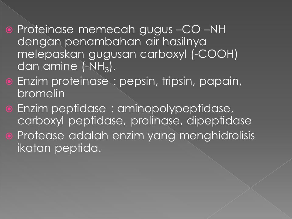  Proteinase memecah gugus –CO –NH dengan penambahan air hasilnya melepaskan gugusan carboxyl (-COOH) dan amine (-NH 3 ).  Enzim proteinase : pepsin,