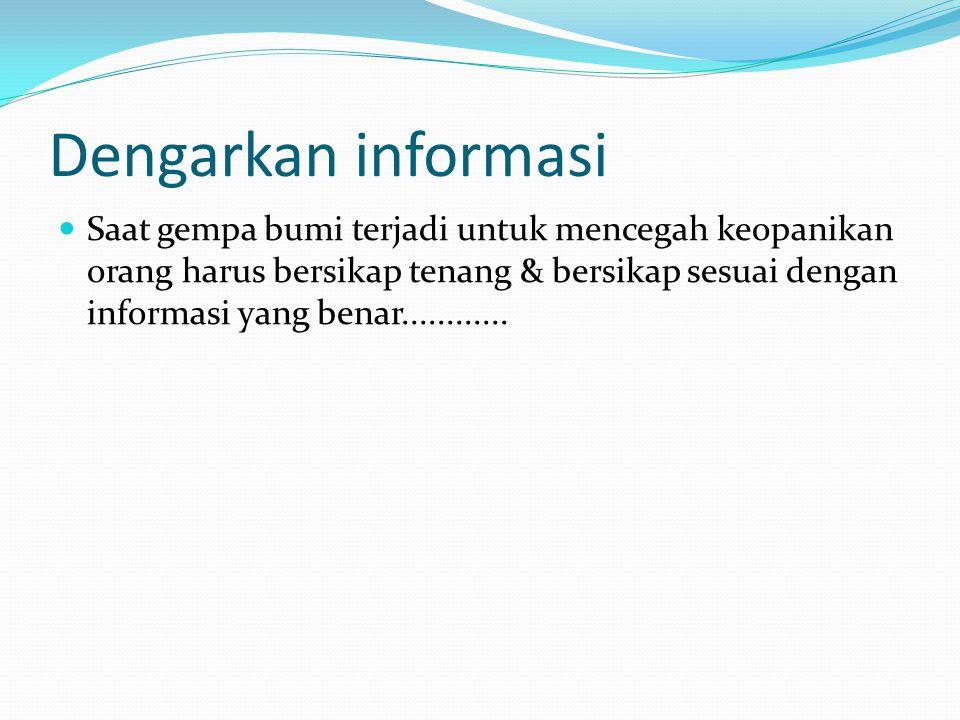 Dengarkan informasi Saat gempa bumi terjadi untuk mencegah keopanikan orang harus bersikap tenang & bersikap sesuai dengan informasi yang benar............