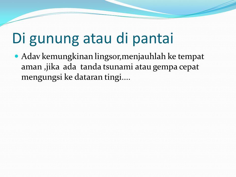 Di gunung atau di pantai Adav kemungkinan lingsor,menjauhlah ke tempat aman,jika ada tanda tsunami atau gempa cepat mengungsi ke dataran tingi....