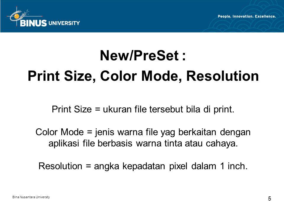 Bina Nusantara University 5 New/PreSet : Print Size, Color Mode, Resolution Print Size = ukuran file tersebut bila di print. Color Mode = jenis warna