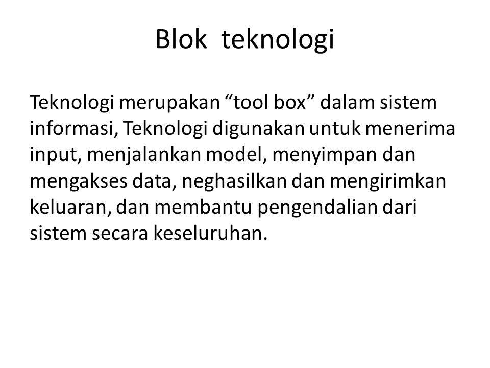 "Blok teknologi Teknologi merupakan ""tool box"" dalam sistem informasi, Teknologi digunakan untuk menerima input, menjalankan model, menyimpan dan menga"