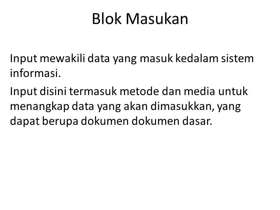 Blok Masukan Input mewakili data yang masuk kedalam sistem informasi. Input disini termasuk metode dan media untuk menangkap data yang akan dimasukkan