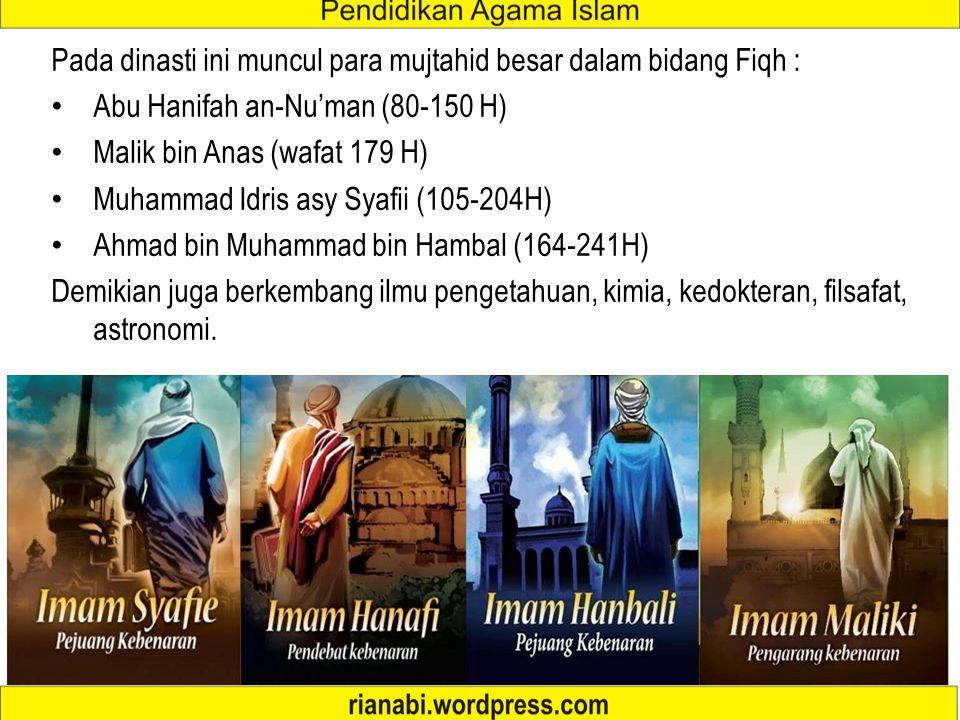 Pada dinasti ini muncul para mujtahid besar dalam bidang Fiqh : Abu Hanifah an-Nu'man (80-150 H) Malik bin Anas (wafat 179 H) Muhammad Idris asy Syafii (105-204H) Ahmad bin Muhammad bin Hambal (164-241H) Demikian juga berkembang ilmu pengetahuan, kimia, kedokteran, filsafat, astronomi.