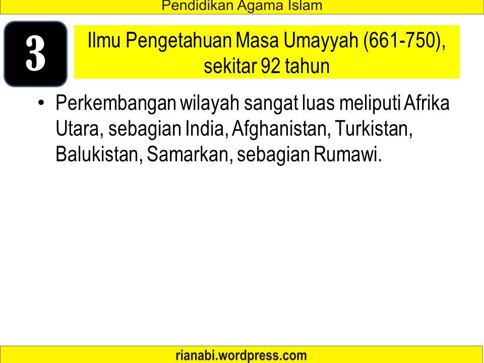 Ilmu Pengetahuan Masa Umayyah (661-750), sekitar 92 tahun Perkembangan wilayah sangat luas meliputi Afrika Utara, sebagian India, Afghanistan, Turkistan, Balukistan, Samarkan, sebagian Rumawi.