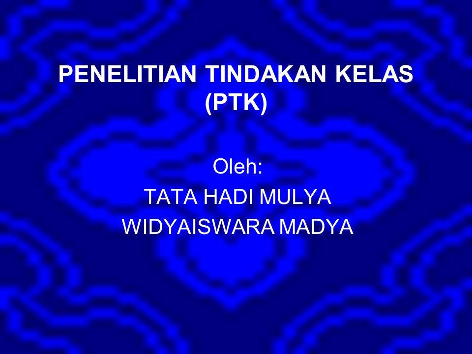 PENELITIAN TINDAKAN KELAS (PTK) Oleh: TATA HADI MULYA WIDYAISWARA MADYA