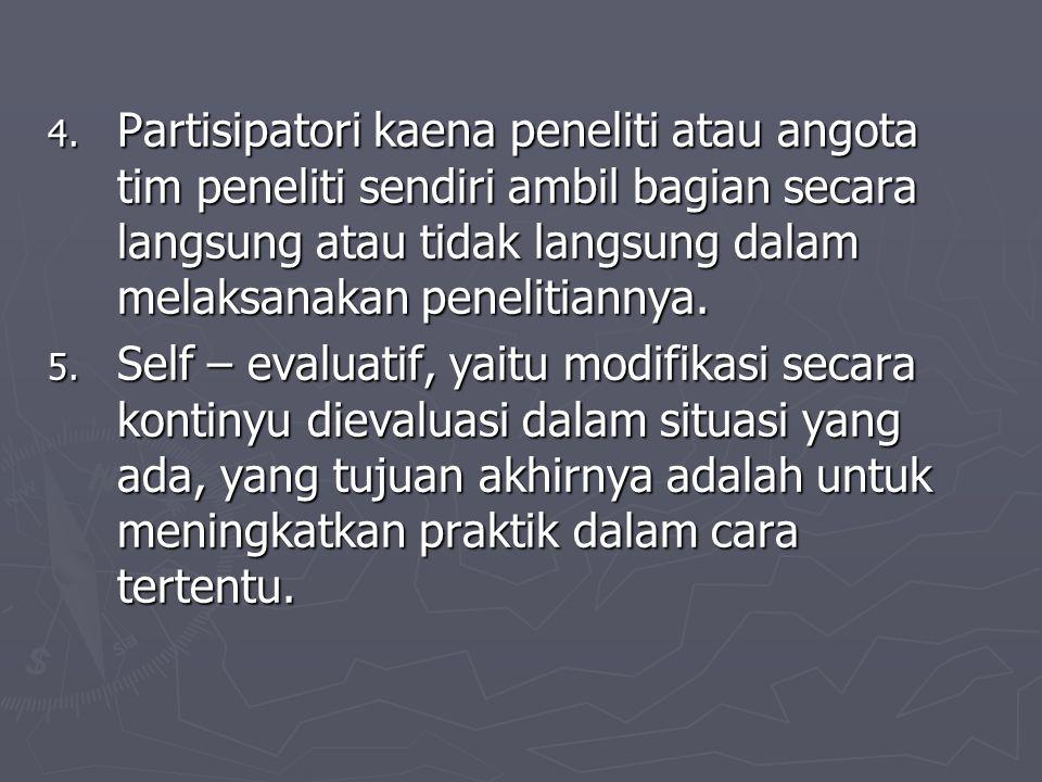 4. Partisipatori kaena peneliti atau angota tim peneliti sendiri ambil bagian secara langsung atau tidak langsung dalam melaksanakan penelitiannya. 5.