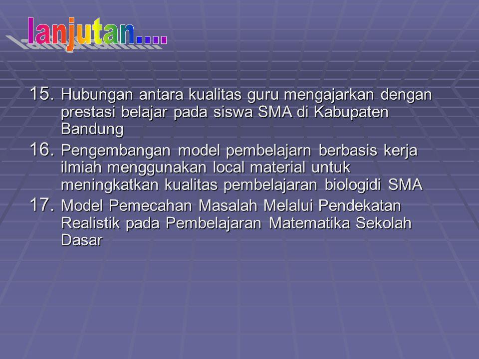 15. Hubungan antara kualitas guru mengajarkan dengan prestasi belajar pada siswa SMA di Kabupaten Bandung 16. Pengembangan model pembelajarn berbasis