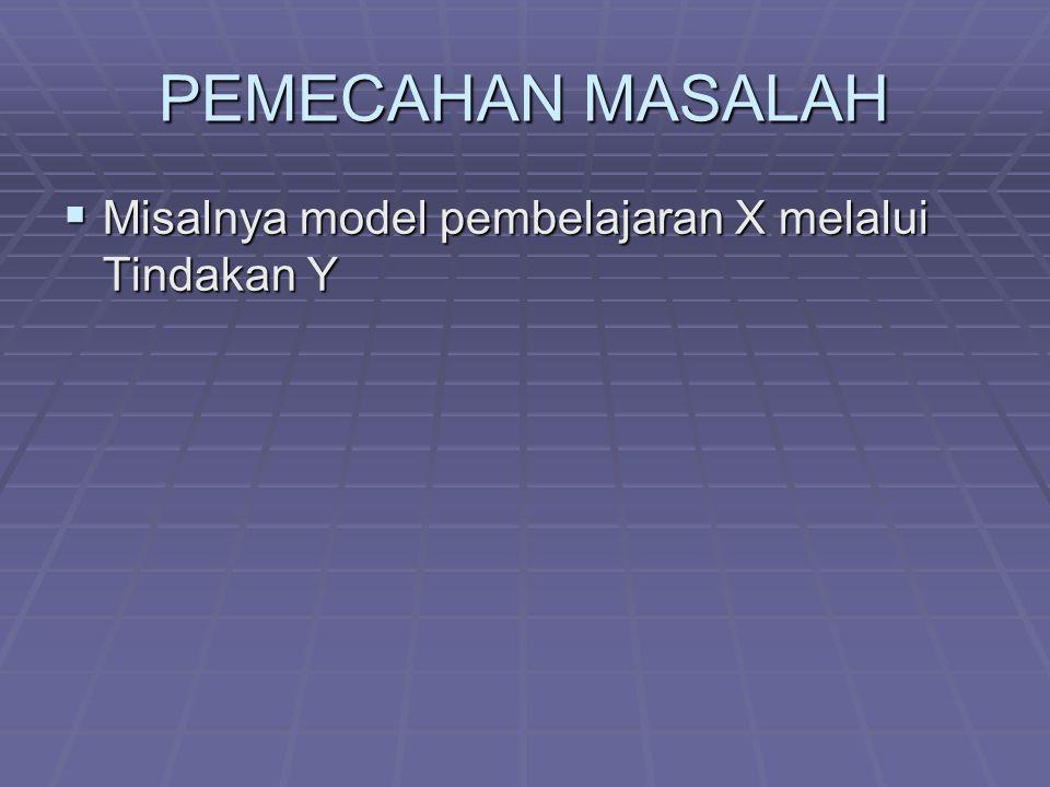 PEMECAHAN MASALAH  Misalnya model pembelajaran X melalui Tindakan Y