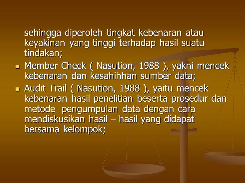 sehingga diperoleh tingkat kebenaran atau keyakinan yang tinggi terhadap hasil suatu tindakan; Member Check ( Nasution, 1988 ), yakni mencek kebenaran dan kesahihhan sumber data; Member Check ( Nasution, 1988 ), yakni mencek kebenaran dan kesahihhan sumber data; Audit Trail ( Nasution, 1988 ), yaitu mencek kebenaran hasil penelitian beserta prosedur dan metode pengumpulan data dengan cara mendiskusikan hasil – hasil yang didapat bersama kelompok; Audit Trail ( Nasution, 1988 ), yaitu mencek kebenaran hasil penelitian beserta prosedur dan metode pengumpulan data dengan cara mendiskusikan hasil – hasil yang didapat bersama kelompok;