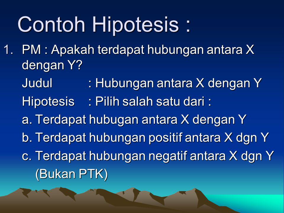 Contoh Hipotesis : 1.PM : Apakah terdapat hubungan antara X dengan Y.