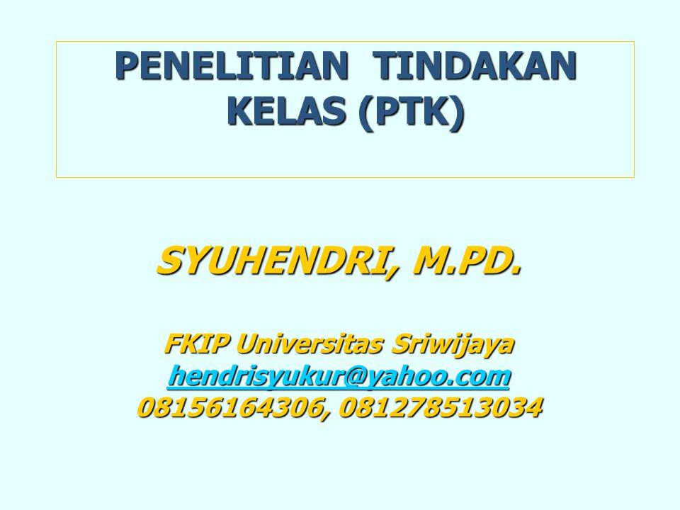 PENELITIAN TINDAKAN KELAS (PTK) SYUHENDRI, M.PD. FKIP Universitas Sriwijaya hhhh eeee nnnn dddd rrrr iiii ssss yyyy uuuu kkkk uuuu rrrr @@@@ yyyy aaaa