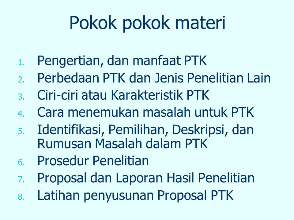 Pokok pokok materi 1. 1. Pengertian, dan manfaat PTK 2. 2. Perbedaan PTK dan Jenis Penelitian Lain 3. 3. Ciri-ciri atau Karakteristik PTK 4. 4. Cara m