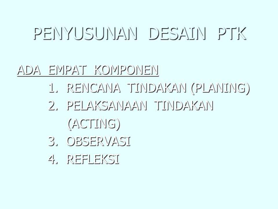 PENYUSUNAN DESAIN PTK ADA EMPAT KOMPONEN 1. RENCANA TINDAKAN (PLANING) 1. RENCANA TINDAKAN (PLANING) 2. PELAKSANAAN TINDAKAN 2. PELAKSANAAN TINDAKAN (