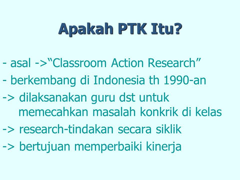 """Apakah PTK Itu? - asal ->""""Classroom Action Research"""" - berkembang di Indonesia th 1990-an -> dilaksanakan guru dst untuk memecahkan masalah konkrik di"""